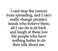 I can't stop the rumors from spreading and I can't really change people's minds who believe them. All I can do is sit back and laugh at these low life people who have nothing better to do then talk shit about others. Quotes About Spreading Rumors Now Quotes, True Quotes, Great Quotes, Quotes To Live By, Motivational Quotes, Funny Quotes, Inspirational Quotes, Quotes About Rumors, Rumor Quotes