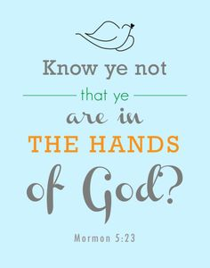 """Know ye not that ye are in the hands of God? Know ye not that he hath all power…?"" http://lds.org/scriptures/bofm/morm/5.23#22 … With this understanding, make it a motto in life to 'Do what you can, and as you trust in Him, God will do what you can't (for your benefit).' ... Enjoy more from the Book of Mormon: Another Testament of Jesus Christ http://lds.org/scriptures/bofm"