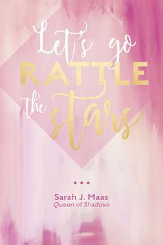 """Throne of Glass - Queen of Shadows Quote. """"Let's go rattle the stars."""" -Aelin Ashryver Galathynius. Sarah J Maas. ToG, QoS. Motivational quote. Book quote."""