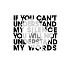 """If you can't understand my silence, you will not understand my words."""