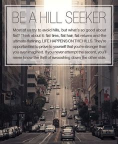 Be a hill seeker! Go out there and prove to yourself that you are strong.