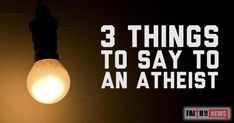 """1,4402213What are 3 things that you can say to or ask an atheist? What things could you think to add?  What do you do with your Guilt? The atheist might say that they don't believe in God but the Bible says that they actually suppress this knowledge. Paul writes in Romans 1:18 that """"the ..."""