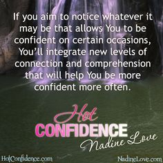 If you aim to notice whatever it may be that allows you to be confident on certain occasions, you'll integrate new levels of connection and comprehension that will help you be more confident more often.