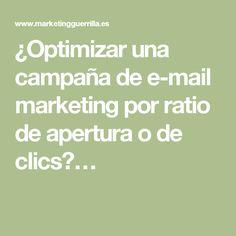 ¿Optimizar una campaña de e-mail marketing por ratio de apertura o de clics?…