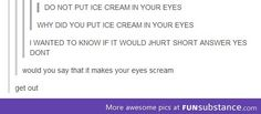 Do not put ice cream in your eyes.... The more you know