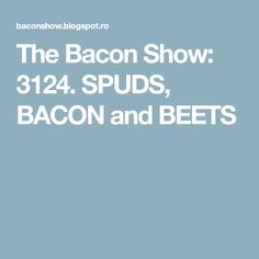 The Bacon Show: 3124. SPUDS, BACON and BEETS