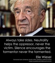 Always Take Sides Neutrality Helps the Oppressor Never the Victim Silence Encourages the Tormentor Never the Tormented Elie Wiesel Romanian-Born American Jewish Writer Professor Political Activist Nobel Laureate and Holocaust Survivor Wise Quotes, Quotable Quotes, Great Quotes, Quotes To Live By, Motivational Quotes, Inspirational Quotes, Encouragement, Beautiful Words, Cool Words