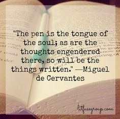 """The pen is the tongue of the soul; as are the thoughts engendered there, so will be the things written."" —Miguel de Cervantes #amreading #amwriting"