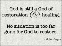 God is still a God of restoration and healing. No situation is too far gone for God to restore.