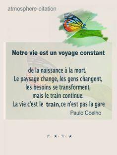 La vie c'est le train Notre vie est un voyage constant, de la naissance à la mort. Le paysage change, les gens changent, les besoins se transforment, mais le train continue. La vie c'est le train, ce n'est pas la gare. - Paulo Coelho