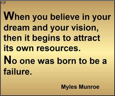 When you believe in your dream and your vision, then it begins to attract its own resources. No one was born to be a failure. - Myles Munroe http://prosperityclub1.com/