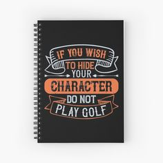 'If You Wish To Hide Your Character, Do Not Play Golf' Spiral Notebook by CavemanMedia Play Golf, Sell Your Art, Spiral, Wish, It Works, My Arts, Notebook, Learning, Printed