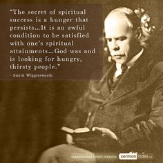 """The secret of spiritual success is a hunger that persists…It is an awful condition to be satisfied with one's spiritual attainments…God was and is looking for hungry, thirsty people.""  - Smith Wigglesworth"