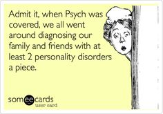 Admit it, when Psych was covered, we all went around diagnosing our family and friends with at least 2 personality disorders a piece.