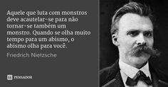 Aquele que luta com monstros deve acautelar-se para não tornar-se também um monstro. Quando se olha muito tempo para um abismo, o abismo olha para você. — Friedrich Nietzsche