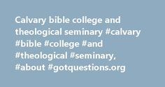 Calvary bible college and theological seminary #calvary #bible #college #and #theological #seminary, #about #gotquestions.org http://malaysia.nef2.com/calvary-bible-college-and-theological-seminary-calvary-bible-college-and-theological-seminary-about-gotquestions-org/  # About GotQuestions.org Mission Statement of Got Questions Ministries: Got Questions Ministries seeks to glorify the Lord Jesus Christ by providing biblical, applicable, and timely answers to spiritually related questions…