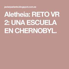 Aletheia: RETO VR 2: UNA ESCUELA EN CHERNOBYL.