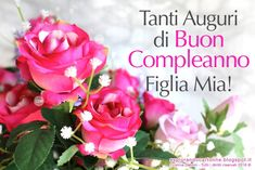 Tanti Auguri di Buon Compleanno Figlia Mia! Happy Birthday, Flowers, Capsule Wardrobe, Google, Facebook, Happy Brithday, Frases, Birthday Cards, Photos