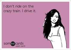 I don't ride on the crazy train. I drive it.