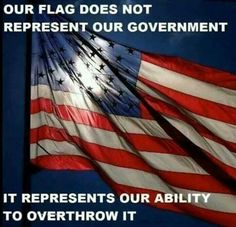 Our Flag does not represent our Government, it represents our ability to overthrow it. #Truth #Patriots #WeThePeople #Liberty #Freedom #TeaParty