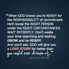 If you just wait and trust God, it will save you a lot of heartache. Wish I would have taken this advise years ago. God has blessed me with a great guy now.