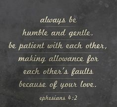 Always be humble and gentle, be patient with each other..