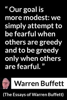 Warren Buffett - The Essays of Warren Buffett - Our goal is more modest: we simply attempt to be fearful when others are greedy and to be greedy only when others are fearful. Business Motivation, Business Quotes, Monday Motivation, Warren Buffet Quotes, Attitude Qoutes, Financial Quotes, Success Mantra, Investment Quotes, Trading Quotes