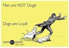 Men are NOT dogs! Dogs are loyal! LOL!!! @kpeacoc9 @katiech this is perfect!!!