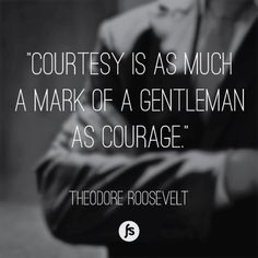 Courtesy is as much a mark of a gentleman as courage. - Theodore Roosevelt Quote