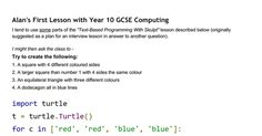 """Alan's First Lesson with Year 10 GCSE Computing I tend to use some parts of the """"Text-Based Programming With Skulpt"""" lesson described below (originally suggested as a plan for an interview lesson in answer to another question).   I might then ask the class to -  Try to create the following: 1. A ..."""