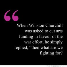 When Winston Churchill was asked to cut arts funding in favour of the war effort he simply replied then what are we fighting for?