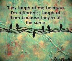 They laugh at me because I'm different; I laugh at them because they're all the same. Zenory Psychic Readings