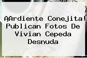 http://tecnoautos.com/wp-content/uploads/imagenes/tendencias/thumbs/ardiente-conejita-publican-fotos-de-vivian-cepeda-desnuda.jpg Vivian Cepeda. ¡Ardiente conejita! Publican fotos de Vivian Cepeda desnuda, Enlaces, Imágenes, Videos y Tweets - http://tecnoautos.com/actualidad/vivian-cepeda-ardiente-conejita-publican-fotos-de-vivian-cepeda-desnuda/