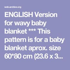 ENGLISH Version for wavy baby blanket *** This pattern is for a baby blanket aprox. size 60*80 cm (23.6 x 31.5 in) depending on the yarn, hook size and gauge. I have used a 4 mm hook (US G) with yarn from Sandnes Garn «lanett». This yarn is Light Fingering / 3 ply yarn. I probably crochet a little firmly. Choose your favorite colors by an uneven number, 3, 5 etc. If you choose an even number there will be an obvious pattern in the colors. Change colors at the end of every row. Chain 155…