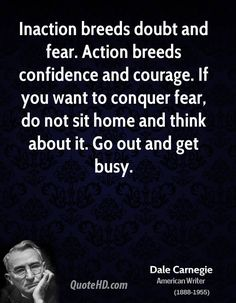 """""""Inaction breeds doubt and fear. Action breeds confidence and courage. If you want to conquer fear do not sit home and think about it. Go out and get busy."""" Dale Carnegie #dalecarnegie #entrepreneur www.OneMorePress.com"""