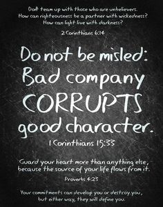 Don't be misled by bad company! Bad company corrupts good character and causes you to sin! YES IT DOES!!! 1 Corinthians 15:33