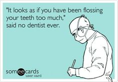 """Funny when you ask how often they floss and they say """"Everyday"""".... as you look at their Red inflamed gums... hahah...."""