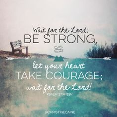 BE STRONG // TAKE COURAGE // WAIT