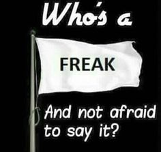 who's a freak,and not afraid to say it,meme