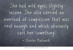 She had wild eyes, slightly insane. She also carried an overload of compassion that was real enough and which obviously cost her something. -Charles Bukowski