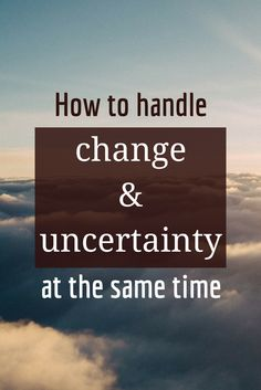 How to handle change and uncertainty at the same time