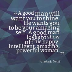 A good man will want you to shine, to be your amazing self, loves to show off his happy, intelligent, amazing, powerful woman. #gentleman #love #inspiring