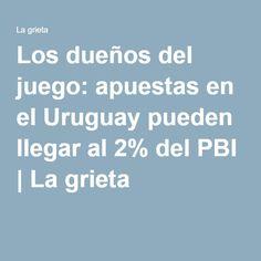 Los dueños del juego: apuestas en el Uruguay pueden llegar al 2% del PBI | La grieta