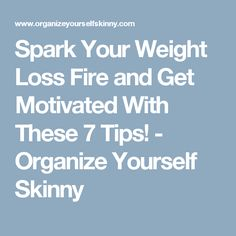 Spark Your Weight Loss Fire and Get Motivated With These 7 Tips! - Organize Yourself Skinny