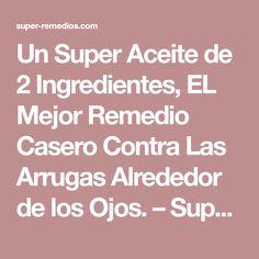 Un Super Aceite de 2 Ingredientes, EL Mejor Remedio Casero Contra Las Arrugas Alrededor de los Ojos. – Super Remedios