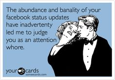 The abundance and banality of your facebook status updates have inadvertenty led me to judge you as an attention whore.