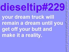 Your dream truck will remain your dream truck, until you go out there and make it happen. DieselTip#229