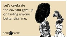 Let's celebrate the day you gave up on finding anyone better than me.