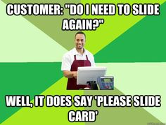 "customer: ""do i need to slide again?"" Well, it does say 'please slide card'"