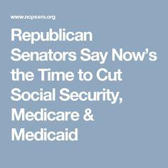 Republican Senators Say Now's the Time to Cut Social Security, Medicare & Medicaid